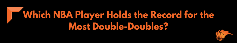 Which NBA Player Holds the Record for the Most Double-Doubles