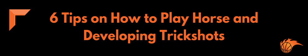 6 Tips on How to Play Horse and Developing Trickshots