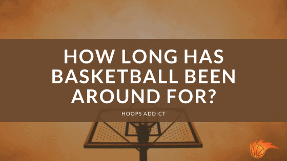 How Long Has Basketball Been Around For