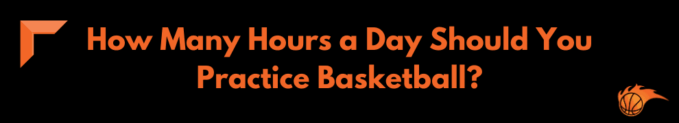 How Many Hours a Day Should You Practice Basketball
