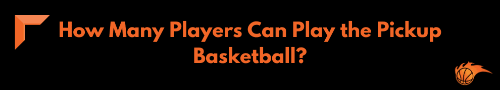 How Many Players Can Play the Pickup Basketball