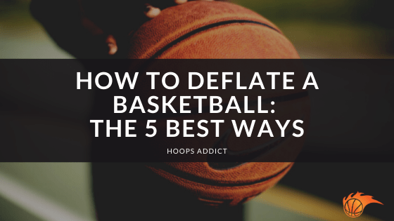 How to Deflate a Basketball The 5 Best Ways