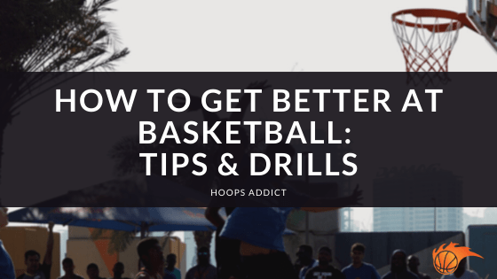 How to Get Better at Basketball Tips & Drills