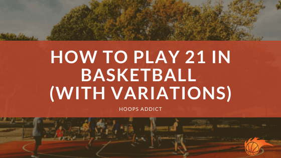 How to Play 21 in Basketball (With Variations)