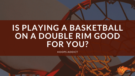Is Playing a Basketball on a Double Rim Good for You