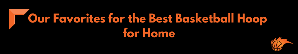 Our Favorites for the Best Basketball Hoop for Home