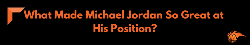 What Made Michael Jordan So Great at His Position