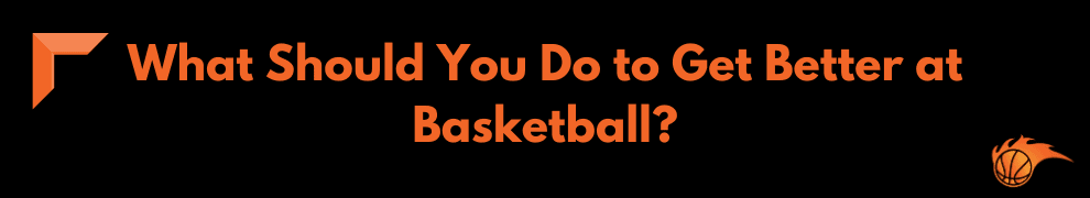 What Should You Do to Get Better at Basketball