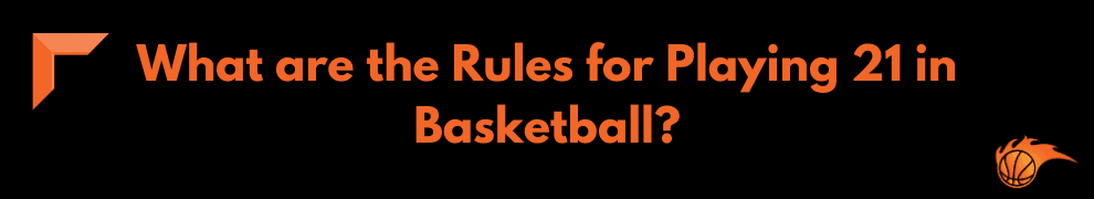 What are the Rules for Playing 21 in Basketball