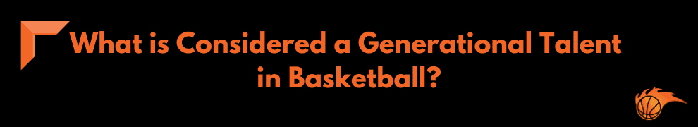What is Considered a Generational Talent in Basketball