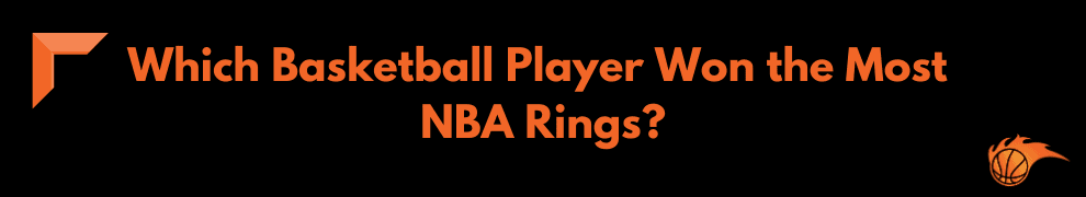 Which Basketball Player Won the Most NBA Rings