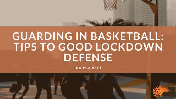 Guarding in Basketball Tips to Good Lockdown Defense