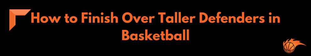 How to Finish Over Taller Defenders in Basketball