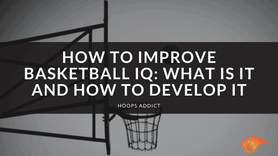 How to Improve Basketball IQ What Is It and How to Develop It