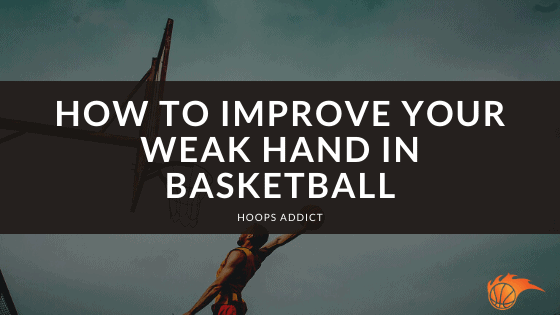 How to Improve Your Weak Hand in Basketball