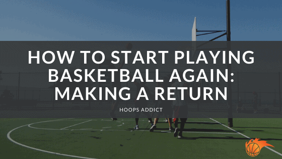 How to Start Playing Basketball Again Making a Return