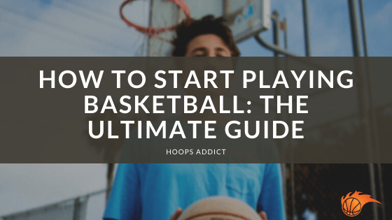 How to Start Playing Basketball The Ultimate Guide