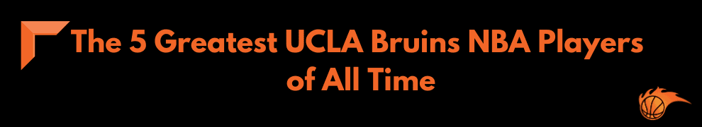 The 5 Greatest UCLA Bruins NBA Players of All Time