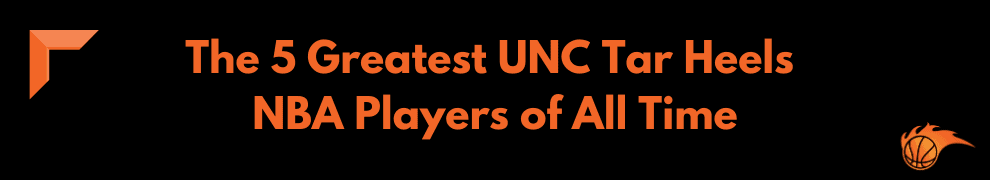 The 5 Greatest UNC Tar Heels NBA Players of All Time