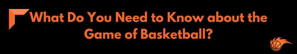 What Do You Need to Know about the Game of Basketball