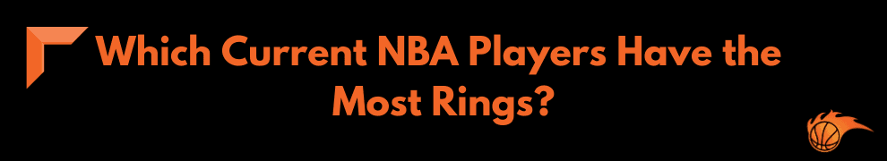 Which Current NBA Players Have the Most Rings