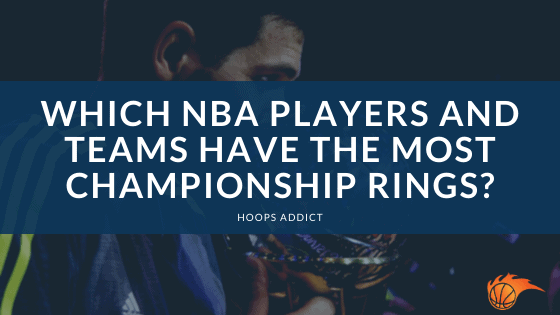 Which NBA Players and Teams Have the Most Championship Rings