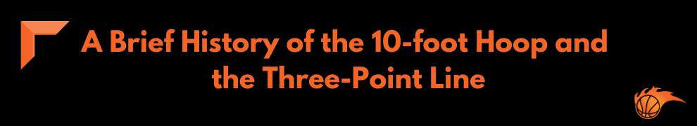 A Brief History of the 10-foot Hoops and the Three-Point Line