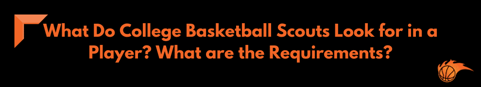 What Do College Basketball Scouts Look for in a Player What are the Requirements