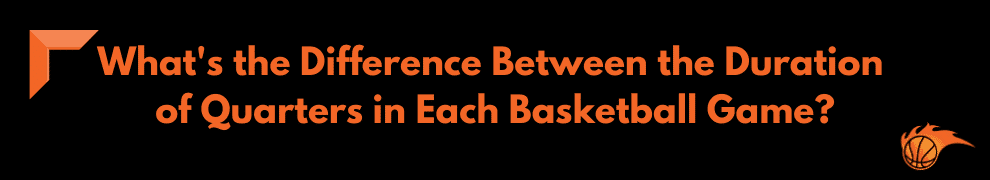 What's the Difference Between the Duration of Quarters in Each Basketball Game