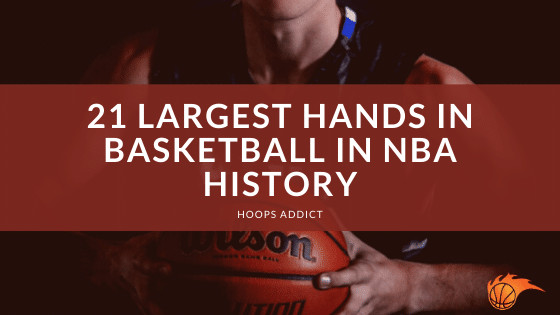 21 Largest Hands in Basketball in NBA History