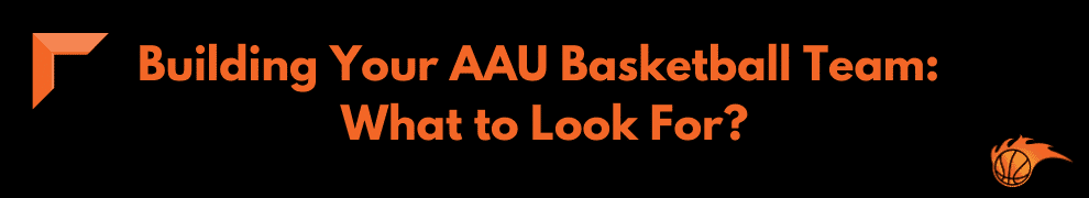 Building Your AAU Basketball Team What to Look For