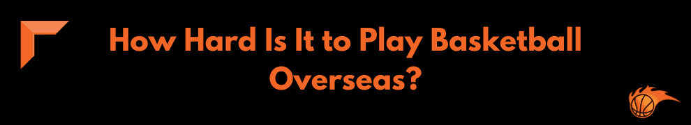 How Hard Is It to Play Basketball Overseas