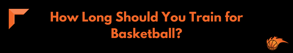 How Long Should You Train for Basketball