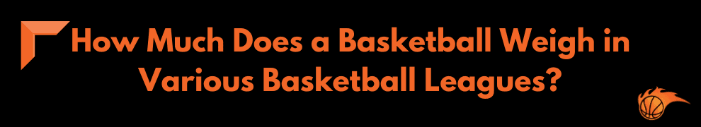 How Much Does a Basketball Weigh in Various Basketball Leagues