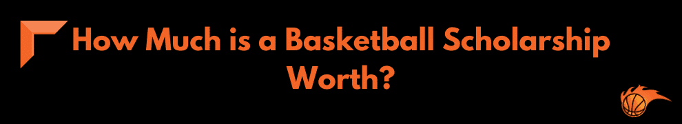 How Much is a Basketball Scholarship Worth