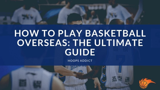 How to Play Basketball Overseas The Ultimate Guide