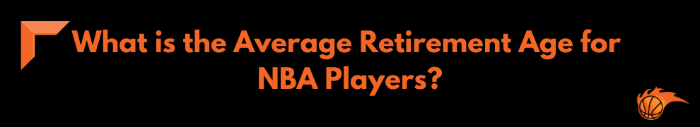 What is the Average Retirement Age for NBA Players