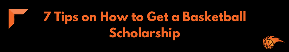 7 Tips on How to Get a Basketball Scholarship