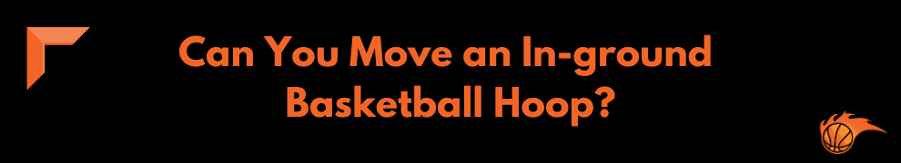 Can You Move an In-ground Basketball Hoop