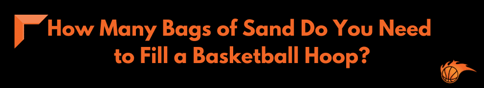 How Many Bags of Sand Do You Need to Fill a Basketball Hoop