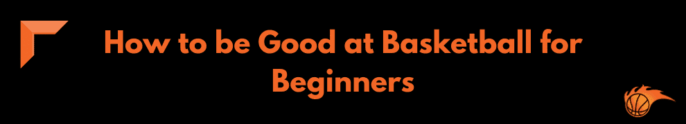 How to be Good at Basketball for Beginners