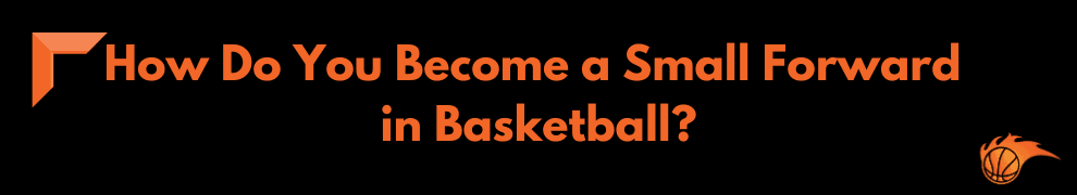 How Do You Become a Small Forward in Basketball