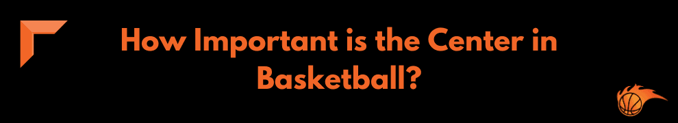 How Important is the Center in Basketball