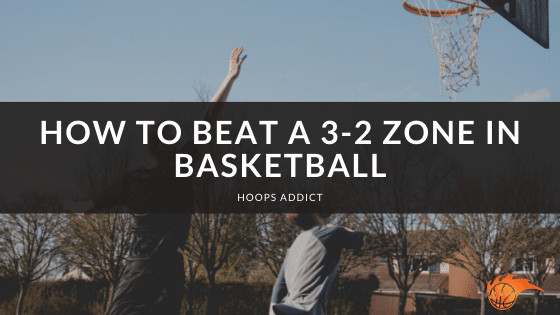 How to Beat a 3-2 Zone in Basketball