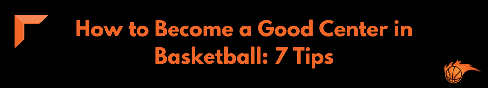 How to Become a Good Center in Basketball 7 Tips