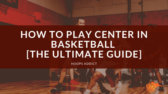 How to Play Center in Basketball [The Ultimate Guide]