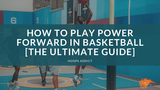 How to Play Power Forward in Basketball [The Ultimate Guide]