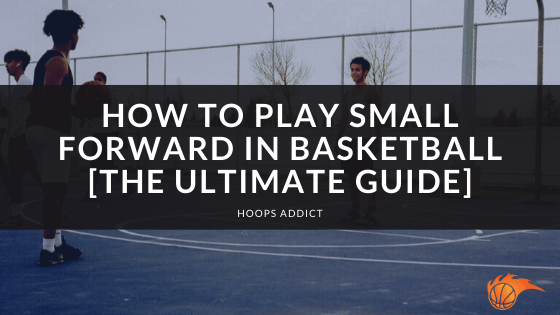 How to Play Small Forward in Basketball [The Ultimate Guide]