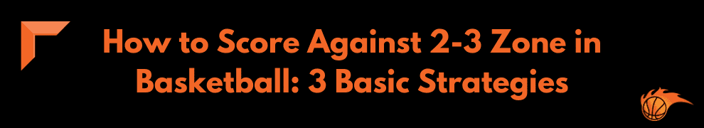 How to Score Against 2-3 Zone in Basketball 3 Basic Strategies