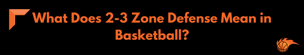 What Does 2-3 Zone Defense Mean in Basketball